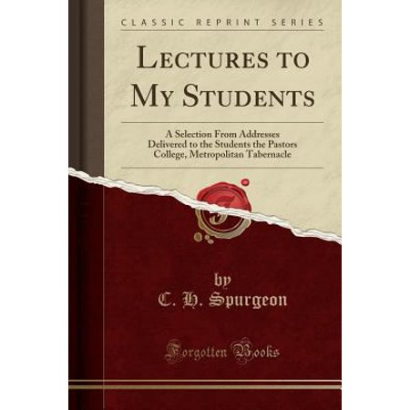 Lectures To My Students  A Selection From Addresses Delivered To The Students The Pastors College  Metropolitan Tabernacle  Classic Reprint