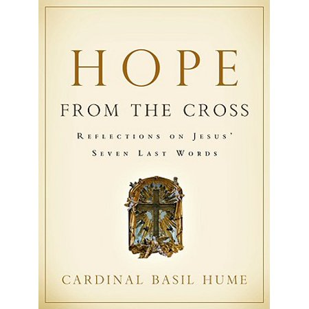 Hope from the Cross : Reflections on Jesus' Seven Last (Christ In Us The Hope Of Glory)