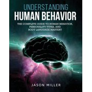 Understanding Human Behavior: The Complete Guide to Human Behavior, Personality Types, and Body Language Mastery (Paperback)