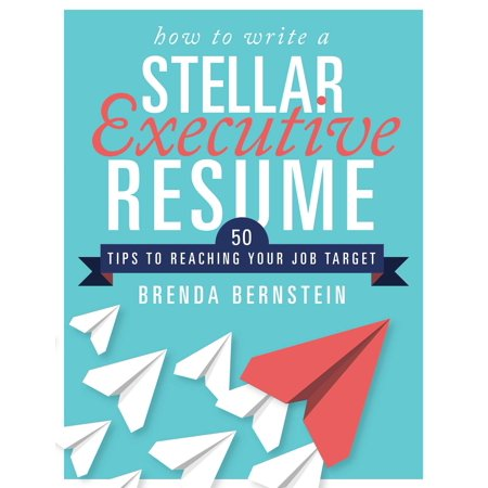 How to Write a Stellar Executive Resume : 50 Tips to Reaching Your Job