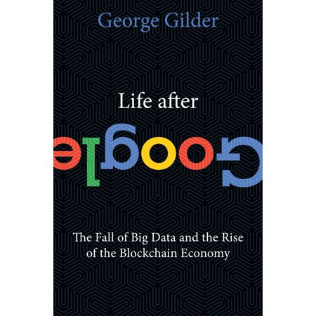 Life After Google : The Fall of Big Data and the Rise of the Blockchain