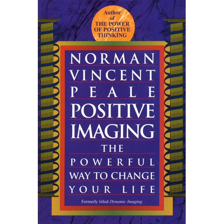 Positive Imaging : The Powerful Way to Change Your