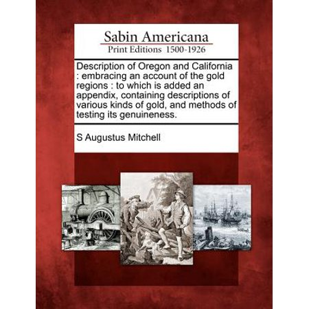 Description of Oregon and California : Embracing an Account of the Gold Regions: To Which Is Added an Appendix, Containing Descriptions of Various Kinds of Gold, and Methods of Testing Its