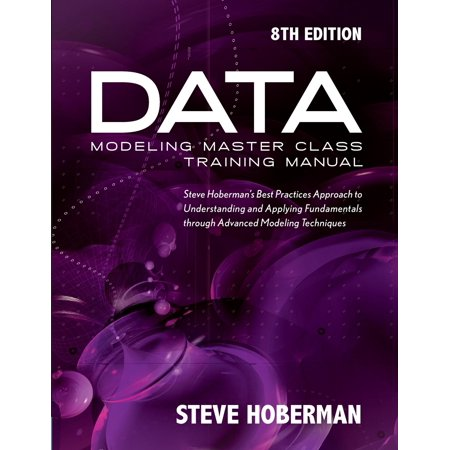 Data Modeling Master Class Training Manual: Steve Hoberman's Best Practices Approach to Understanding and Applying Fundamentals Through Advanced Modeling Techniques
