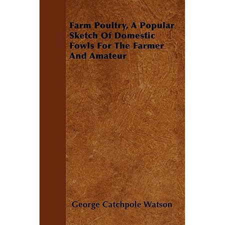 Farm Poultry, a Popular Sketch of Domestic Fowls for the Farmer and - Fowl Farm