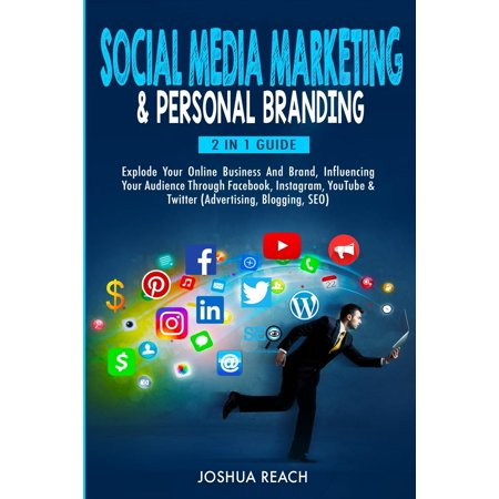Social Media Marketing & Personal Branding: Explode Your Online Business And Brand, Influencing Your Audience Through Facebook, Instagram, YouTube & Twitter (Advertising, Blogging, SEO) (Best Way To Advertise On Facebook 2017)