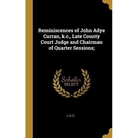 Reminiscences of John Adye Curran, K.C., Late County Court Judge and Chairman of Quarter Sessions;