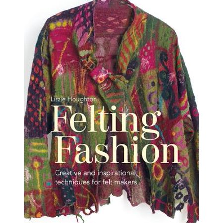 Felting Fashion (Felting Fashion : Creative and Inspirational Techniques for Felt Makers )