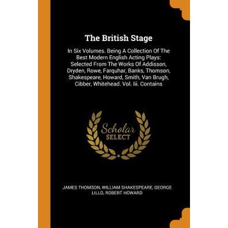 The British Stage : In Six Volumes. Being a Collection of the Best Modern English Acting Plays: Selected from the Works of Addisson, Dryden, Rowe, Farquhar, Banks, Thomson, Shakespeare, Howard, Smith, Van Brugh, Cibber, Whitehead. Vol. III.