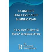 A Complete Sunglasses Shop Business Plan: A Key Part Of How To Start A Sunglasses Store - eBook