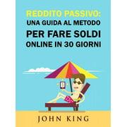 Reddito Passivo: una Guida al Metodo per Fare Soldi Online in 30 Giorni - eBook