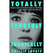 Totally, Tenderly, Tragically : Essays and Criticism from a Lifelong Love Affair with the Movies