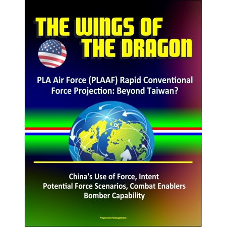The Wings of the Dragon: PLA Air Force (PLAAF) Rapid Conventional Force Projection: Beyond Taiwan? China's Use of Force, Intent, Potential Force Scenarios, Combat Enablers, Bomber Capability - eBook