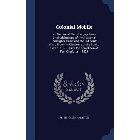 Colonial Mobile : An Historical Study Largely from Original Sources, of the Alabama-Tombigbee Basin and the Old South West, from the Discovery of the Spiritu Santo in 1519 Until the Demolition of Fort Charlotte in 1821 ()