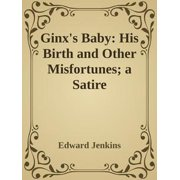 Ginx's Baby: His Birth and Other Misfortunes; a Satire - eBook