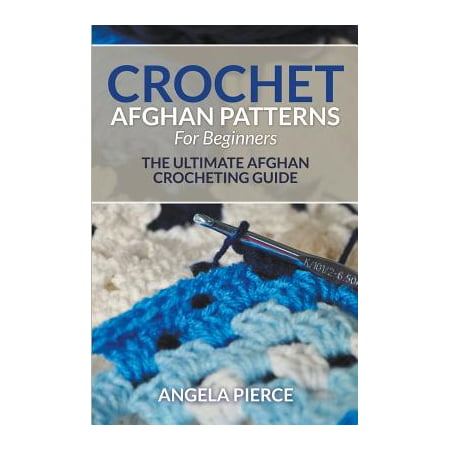 Crochet Afghan Patterns for Beginners : The Ultimate Afghan Crocheting - Ultimate Beginners Guide