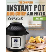 The Complete Instant Pot Duo Crisp Air Fryer Cookbook : Crispy, Easy, Healthy, Fast & Fresh Recipes for Your Pressure Cooker And Air Fryer Crisp Pot (Hardcover)