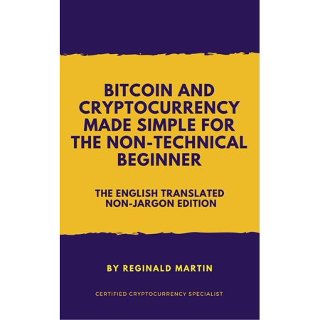 Bitcoin and Cryptocurrency Made Simple For The Non-Technical Beginner (The Non-Jargon English Translated Edition) -