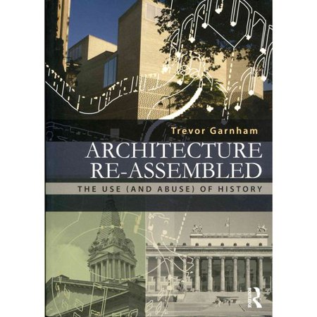 Architecture Re-assembled: The Use (And Abuse) of History by