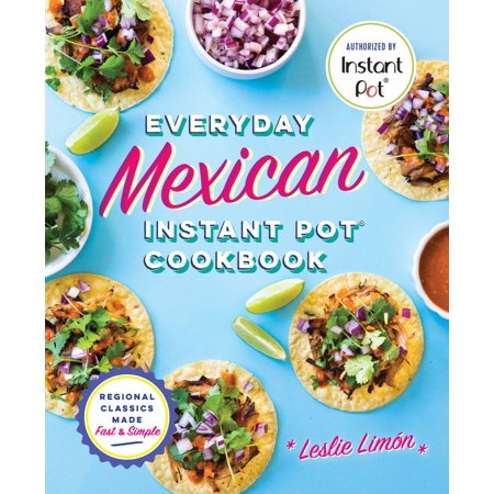 Everyday Mexican Instant Pot Cookbook : Regional Classics Made Fast and