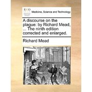 A Discourse on the Plague : By Richard Mead, ... the Ninth Edition Corrected and Enlarged.