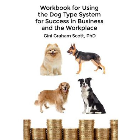 Workbook for Using the Dog Type System for Success in Business and the Workplace : A Unique Personality System to Better Communicate and Work with