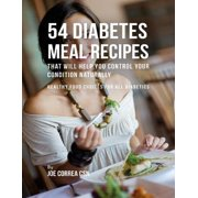 54 Diabetes Meal Recipes That Will Help You Control Your Condition Naturally : Healthy Food Choices for All Diabetics - eBook