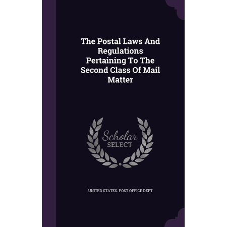The Postal Laws and Regulations Pertaining to the Second Class of Mail Matter ()