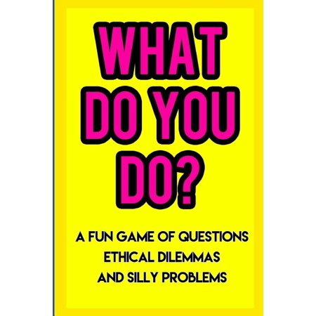 What Do You Do? : A Fun Game of Questions, Ethical Dilemmas, and Silly Problems (Paperback)