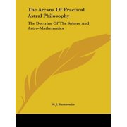 The Arcana of Practical Astral Philosophy : The Doctrine of the Sphere and Astro-Mathematics