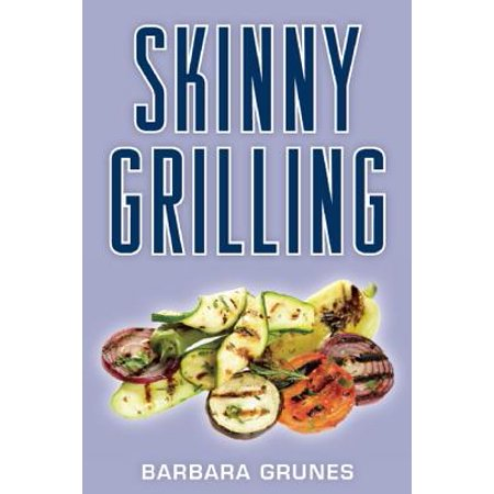 Skinny Grilling: Over 100 inventive low-fat recipes for meats, fish, poultry, vegetables & desserts - eBook (Skinny Halloween Desserts)