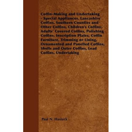 Coffin-Making and Undertaking - Special Appliances, Lancashire Coffins, Southern Counties and Other Coffins, Children's Coffins, Adults' Covered Coffi - eBook