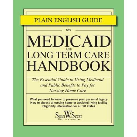 Medicaid and Long Term Care Handbook : The Essential Guide to Using Medicaid and Public Benefits to Pay for Nursing Home (Best Alternatives To Long Term Care Insurance)