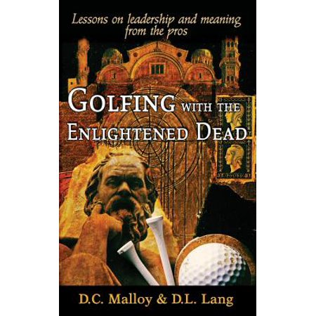 Golfing with the Enlightened Dead - Lessons on Leadership and Meaning from the