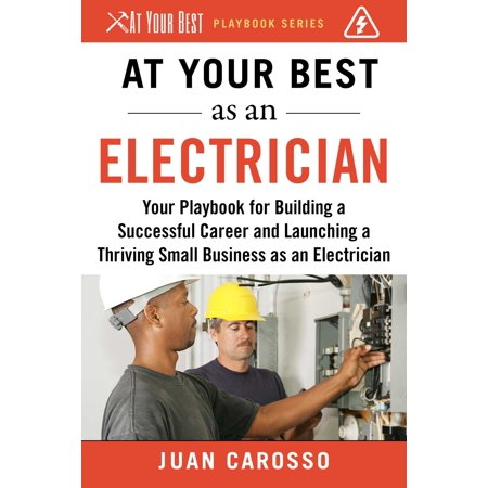 At Your Best as an Electrician : Your Playbook for Building a Great Career and Launching a Thriving Small Business as an