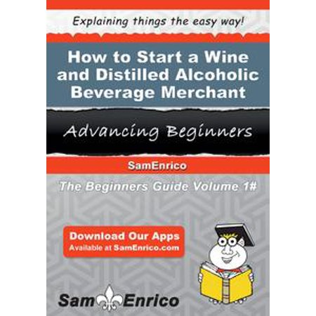 How to Start a Wine and Distilled Alcoholic Beverage Merchant Wholesaler Business - eBook - Halloween Party Alcoholic Beverages