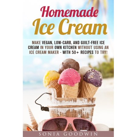 Homemade Ice Cream : Make Vegan, Low-Carb, and Guilt-Free Ice Cream in Your Own Kitchen without Using an Ice Cream Maker - with 50+ Recipes to Try! - - Homemade Kitten Costume