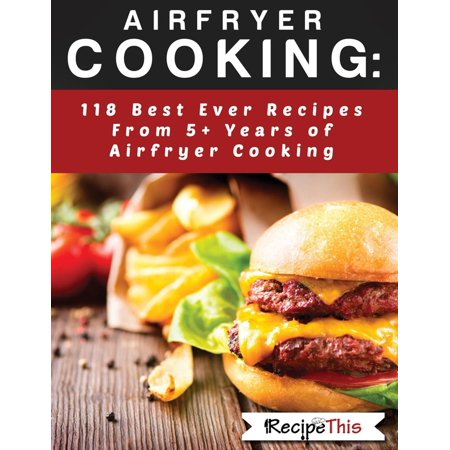 Airfryer Cooking: 118 Best Ever Recipes From 5+ Years Of Philips Airfryer Cooking -