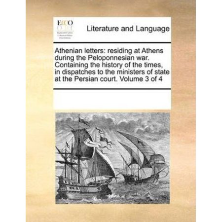 Athenian Letters  Residing At Athens During The Peloponnesian War  Containing The History Of The Times  In Dispatches To The Ministers O