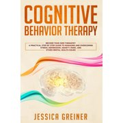 Cognitive Behavior Therapy : A Practical Step By Step Guide To Managing And Overcoming Stress, Depression, Anxiety, Panic, And Other Mental Health Issues