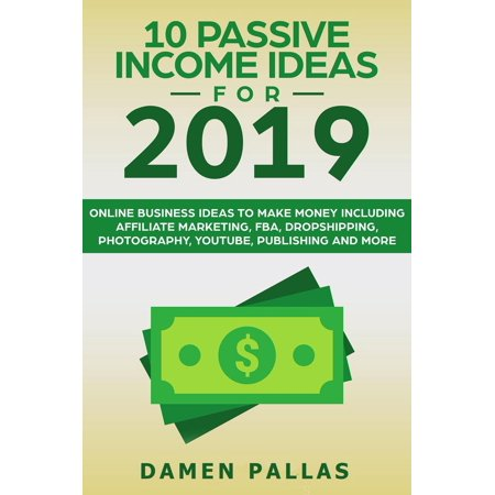10 Passive Income Ideas for 2019 Online Business Ideas to Make Money including Affiliate Marketing, FBA, Drop-shipping, YouTube, Publishing, and More - (Best Affiliate Marketing Course 2019)
