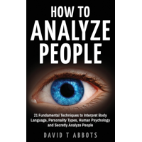 How To Analyze People: 21 Fundamental Techniques to Interpret Body Language, Personality Types, Human Psychology and Secretly Analyze People (Paperback)