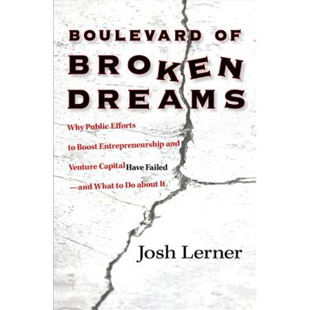 Boulevard of Broken Dreams : Why Public Efforts to Boost Entrepreneurship and Venture Capital Have Failed--And What to Do about It