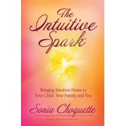 The Intuitive Spark : Bringing Intuition Home to Your Child, Your Family, and You
