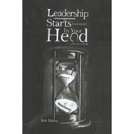 Leadership Starts (and Ends) in Your Head : The Rest Is Detail End Y Head