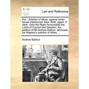 Pet - Solicitor of Tithes, Against Inner-House Interlocutor. Alex. Kidd, Agent. P. Clerk. Unto the Right Honourable the Lords of Council and Session, the Petition of MR Andrew Balfour, Advocate, His Majesty's Solicitor of Tithes; ...