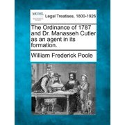 The Ordinance of 1787 and Dr. Manasseh Cutler as an Agent in Its Formation. (Paperback)