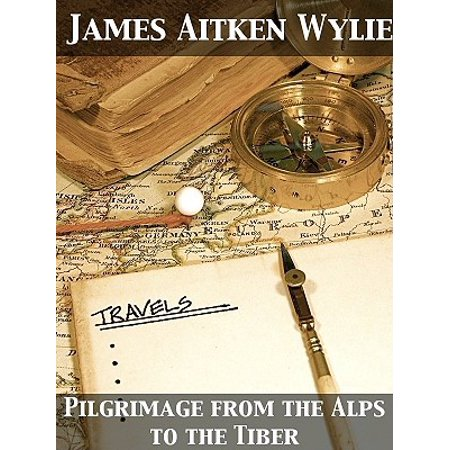 Pilgrimage from the Alps to the Tiber Or The Influence of Romanism on Trade, Justice, and Knowledge -
