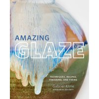 Amazing Glaze : Techniques, Recipes, Finishing, and Firing