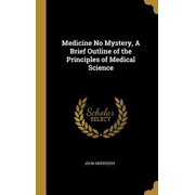 Medicine No Mystery, a Brief Outline of the Principles of Medical Science Hardcover